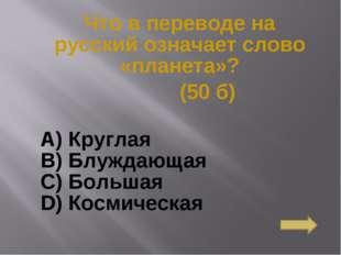 Что в переводе на русский означает слово «планета»? (50 б) А) Круглая B) Блуж