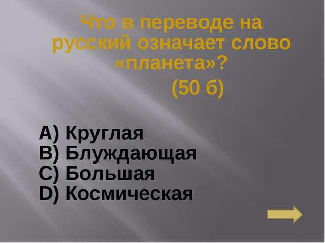 Что в переводе на русский означает слово «планета»? (50 б) А) Круглая B) Блуж...
