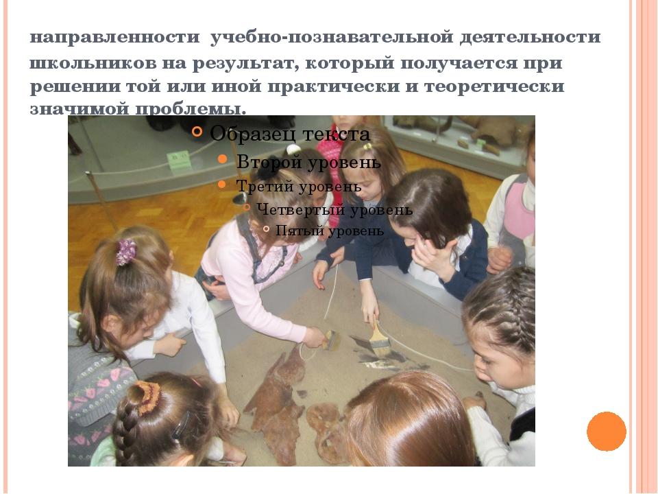 направленности учебно-познавательной деятельности школьников на результат, ко...