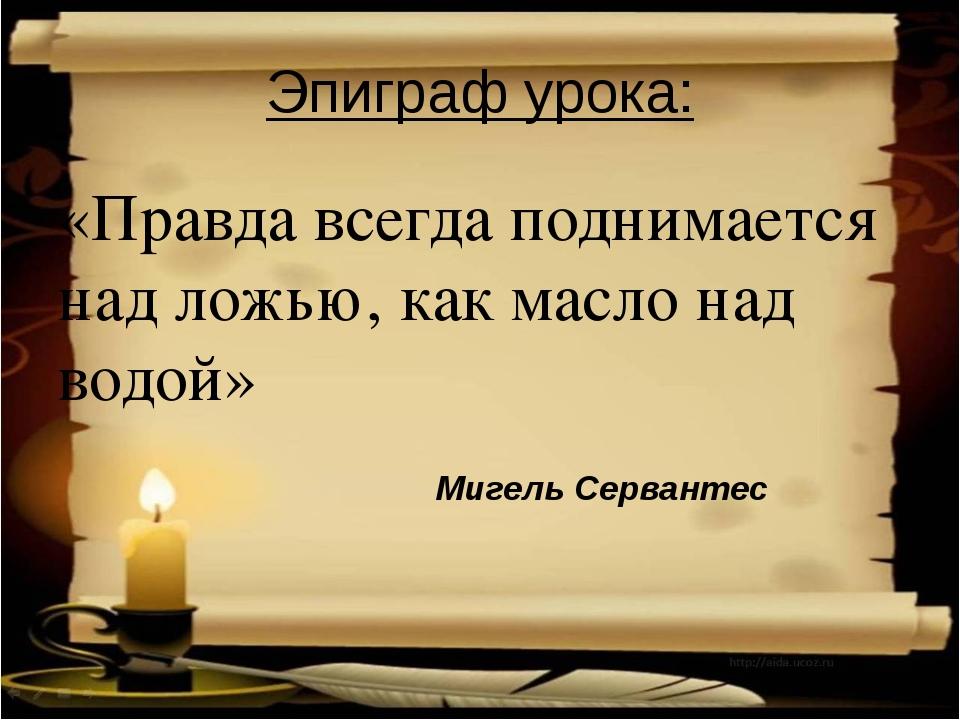 Эпиграф урока: «Правда всегда поднимается над ложью, как масло над водой» Миг...