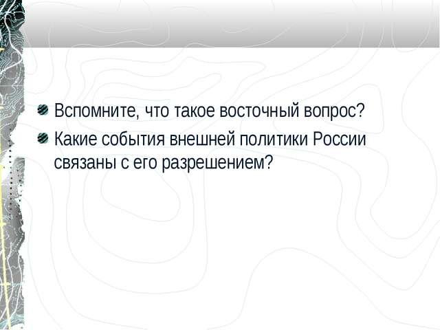 Вспомните, что такое восточный вопрос? Какие события внешней политики России...