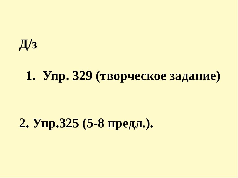 Д/з 1. Упр. 329 (творческое задание) 2. Упр.325 (5-8 предл.).