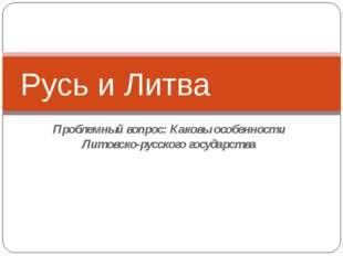 Проблемный вопрос: Каковы особенности Литовско-русского государства Русь и Ли
