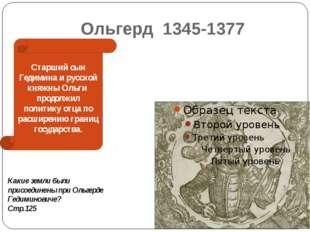 Ольгерд 1345-1377 Старший сын Гедимина и русской княжны Ольги продолжил полит