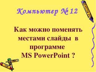 Как можно поменять местами слайды в программе MS PowerPoint ? Компьютер № 12