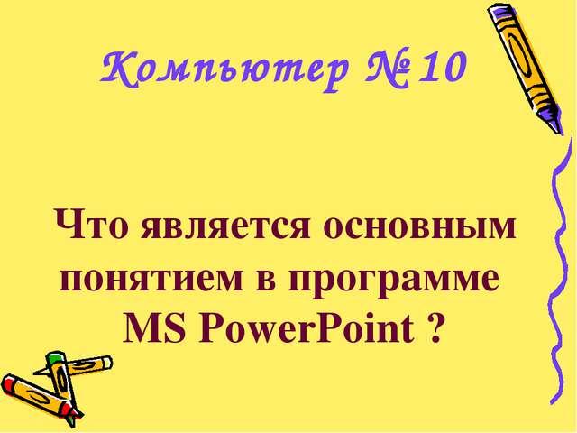 Что является основным понятием в программе MS PowerPoint ? Компьютер № 10