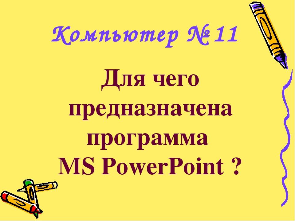 Для чего предназначена программа MS PowerPoint ? Компьютер № 11