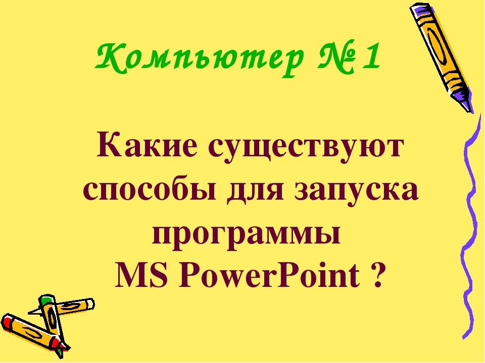 Какие существуют способы для запуска программы MS PowerPoint ? Компьютер № 1