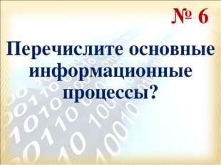 Перечислите основные информационные процессы? № 6