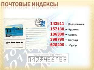 143511 – Волоколамск 157130 – Чухлома 186300 – Олонец 396790 – Богучар 628400