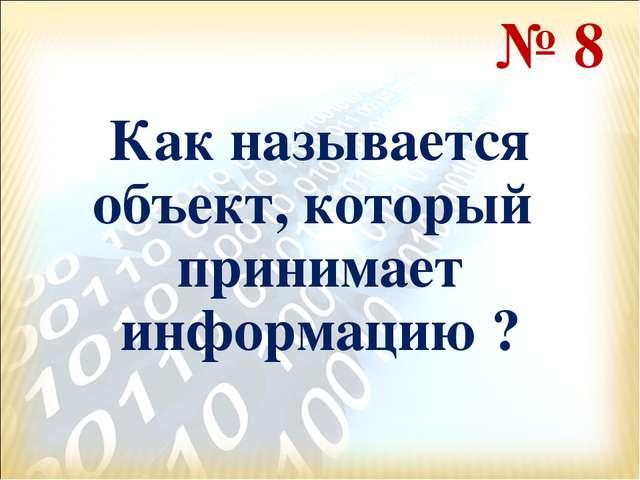 Как называется объект, который принимает информацию ? № 8