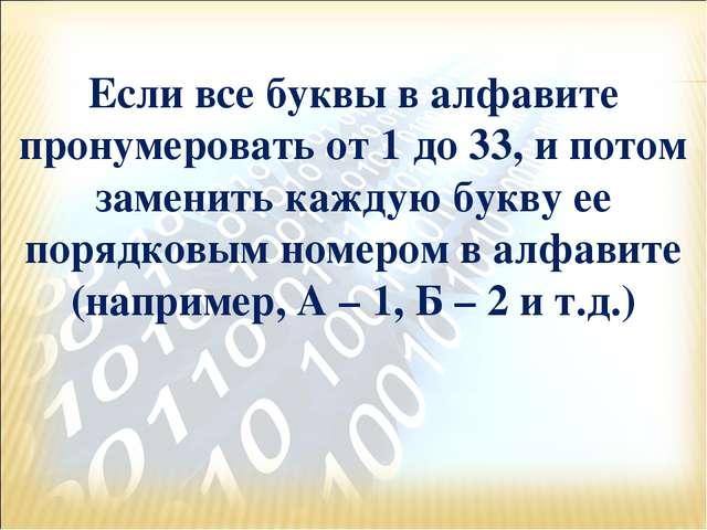 Если все буквы в алфавите пронумеровать от 1 до 33, и потом заменить каждую б...