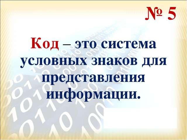 № 5 Код – это система условных знаков для представления информации.
