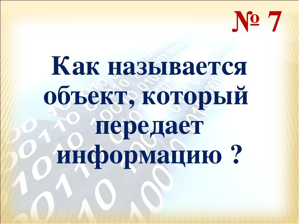 Как называется объект, который передает информацию ? № 7