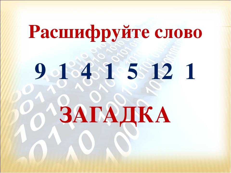 Расшифруйте слово 9 1 4 1 5 12 1 ЗАГАДКА