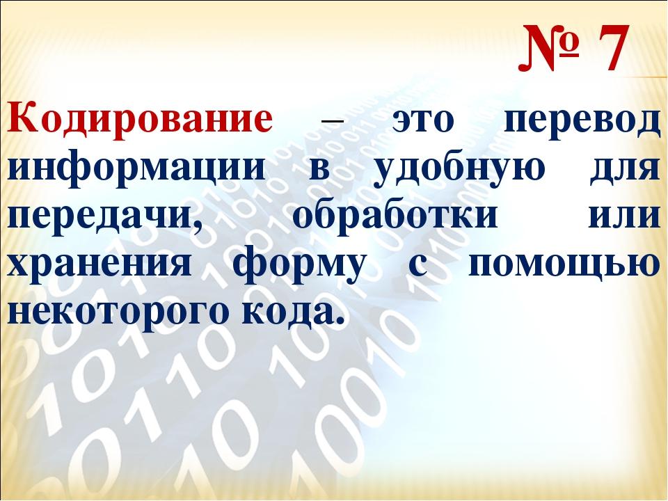 № 7 Кодирование – это перевод информации в удобную для передачи, обработки ил...
