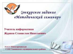 Конкурсное задание «Методический семинар» Учитель информатики Жданов Станисла