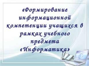 «Формирование информационной компетенции учащихся в рамках учебного предмета