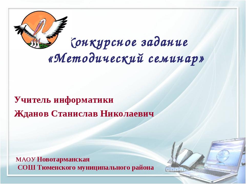 Конкурсное задание «Методический семинар» Учитель информатики Жданов Станисла...