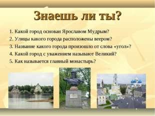 Знаешь ли ты? 1. Какой город основан Ярославом Мудрым? 2. Улицы какого города