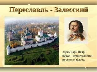 Переславль - Залесский Здесь царь Пётр I начал строительство русского флота.