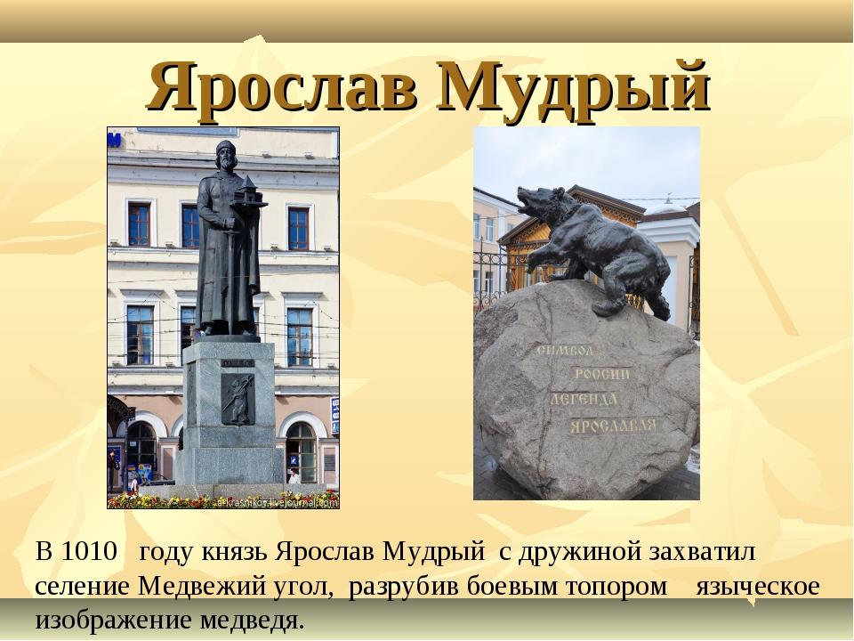 Ярослав Мудрый В 1010 году князь Ярослав Мудрый с дружиной захватил селение М...