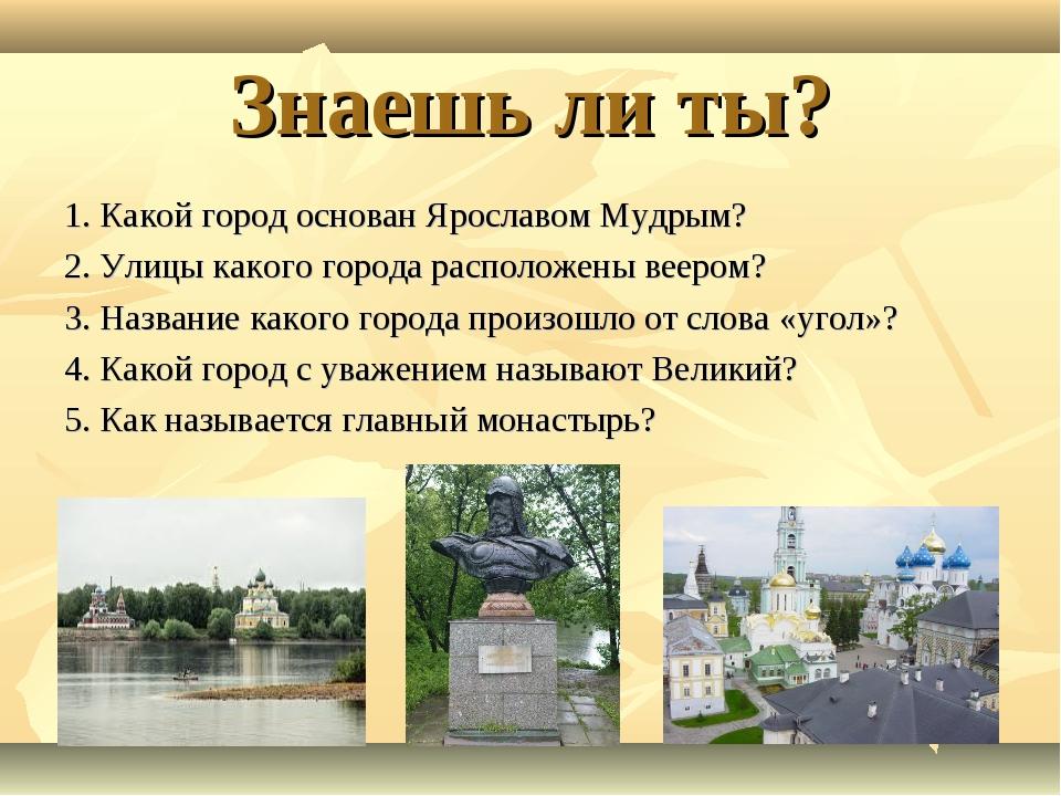 Знаешь ли ты? 1. Какой город основан Ярославом Мудрым? 2. Улицы какого города...