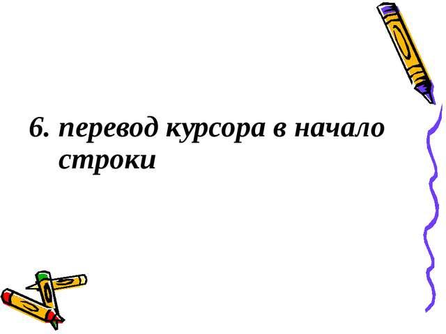 6. перевод курсора в начало строки