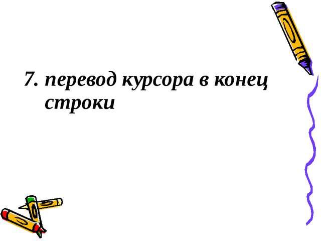 7. перевод курсора в конец строки