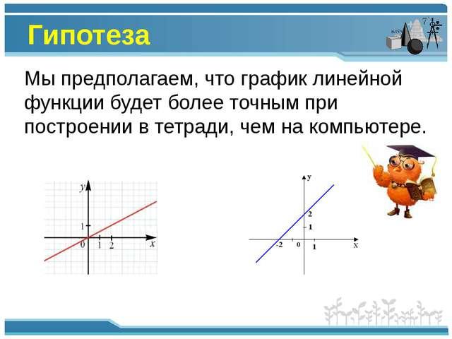 Гипотеза Мы предполагаем, что график линейной функции будет более точным при...