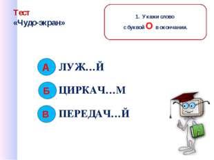 Тест «Чудо-экран» ЛУЖ…Й ЦИРКАЧ…М ПЕРЕДАЧ…Й Б В 1. Укажи слово с буквой О в ок