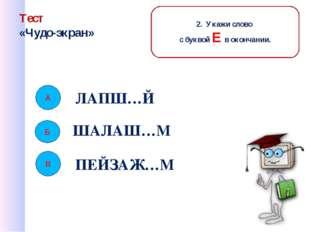 Тест «Чудо-экран» ЛАПШ…Й ШАЛАШ…М ПЕЙЗАЖ…М Б В 2. Укажи слово с буквой Е в око