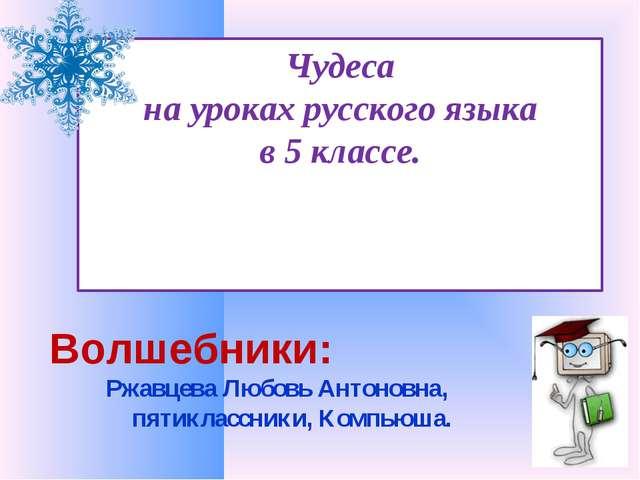 Чудеса на уроках русского языка в 5 классе. Волшебники: Ржавцева Любовь Антон...