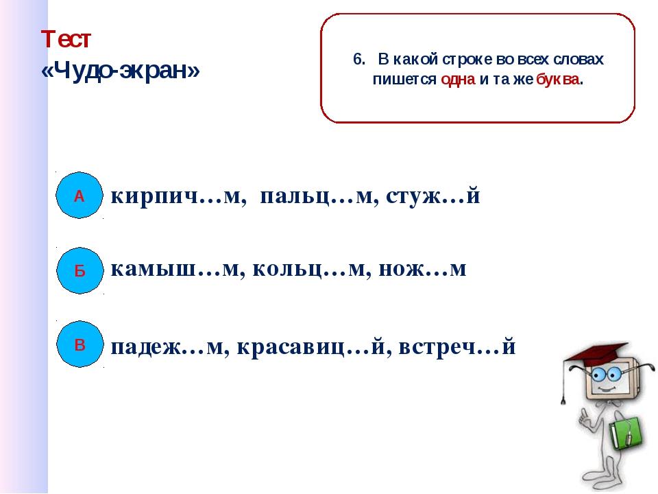 Тест «Чудо-экран» кирпич…м, пальц…м, стуж…й В 6. В какой строке во всех слова...