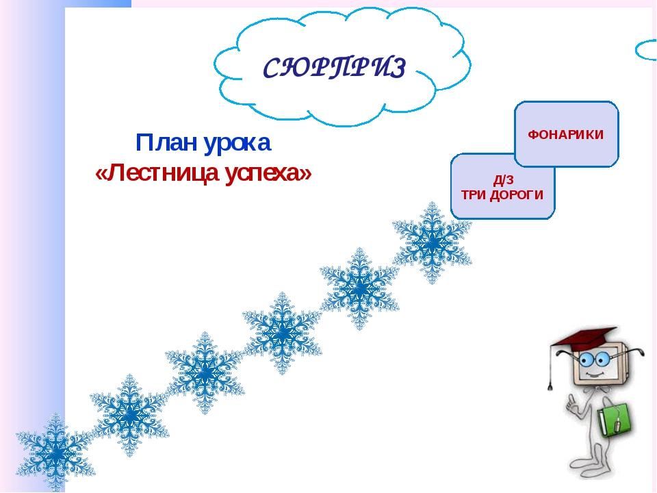 План урока «Лестница успеха» Д/З ТРИ ДОРОГИ ФОНАРИКИ СЮРПРИЗ
