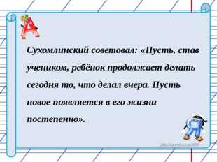 Сухомлинский советовал: «Пусть, став учеником, ребёнок продолжает делать сего