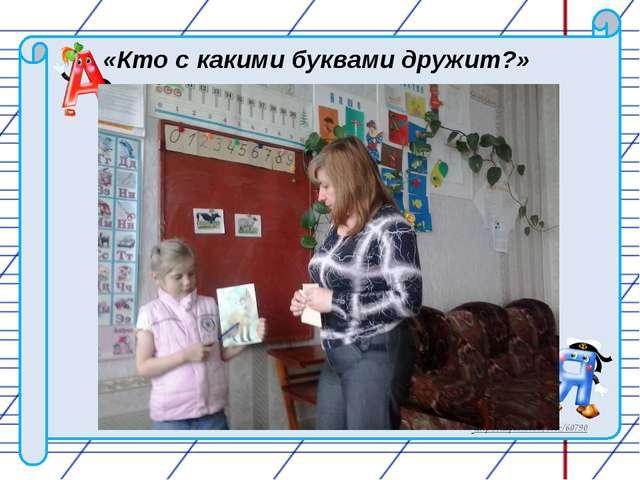 «Кто с какими буквами дружит?» http://nsportal.ru/user/60790