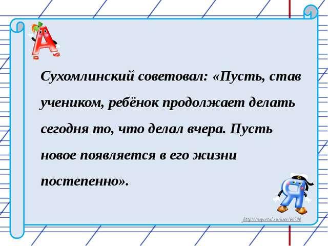 Сухомлинский советовал: «Пусть, став учеником, ребёнок продолжает делать сего...