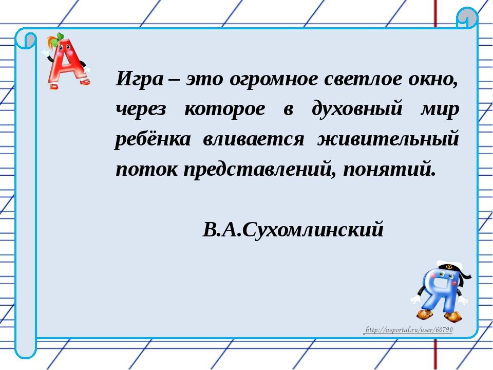 Игра – это огромное светлое окно, через которое в духовный мир ребёнка вливае...