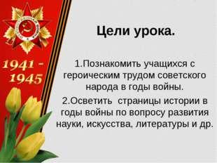 Цели урока. 1.Познакомить учащихся с героическим трудом советского народа в г