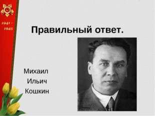 Правильный ответ. Михаил Ильич Кошкин