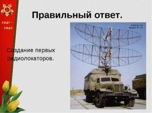 Правильный ответ. Создание первых радиолокаторов.