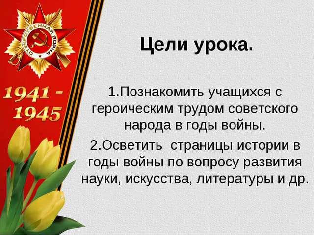 Цели урока. 1.Познакомить учащихся с героическим трудом советского народа в г...