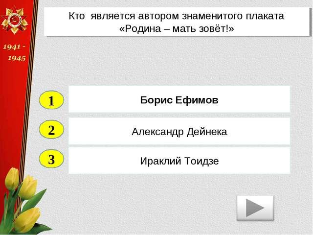 2 3 Александр Дейнека Ираклий Тоидзе Борис Ефимов 1 Кто является автором знам...