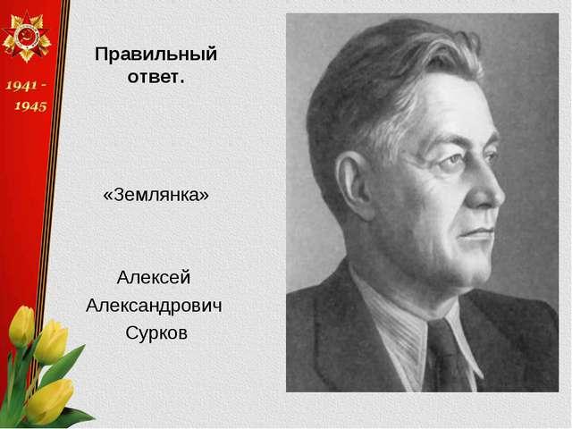 Правильный ответ. «Землянка» Алексей Александрович Сурков