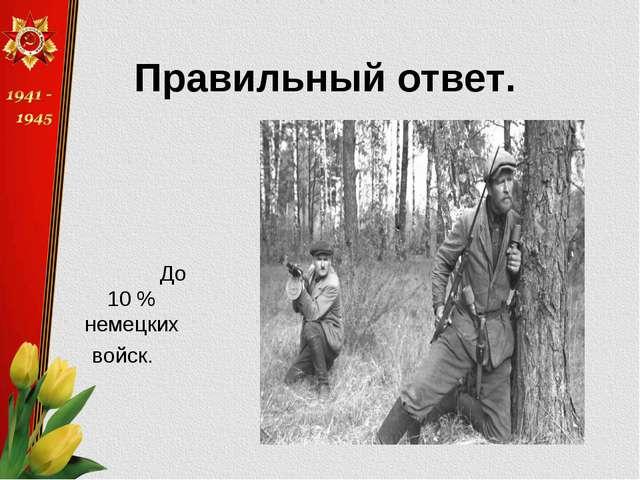 Правильный ответ. До 10 % немецких войск.