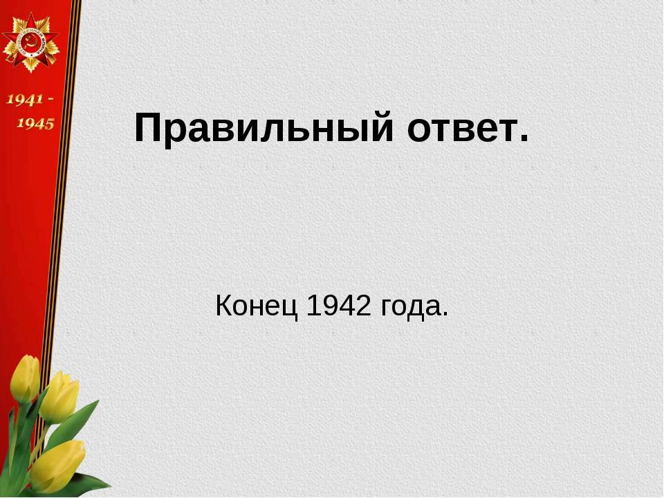 Правильный ответ. Конец 1942 года.