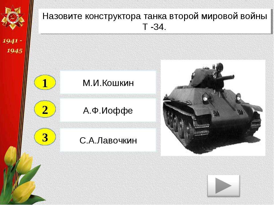 2 3 А.Ф.Иоффе С.А.Лавочкин М.И.Кошкин 1 Назовите конструктора танка второй ми...