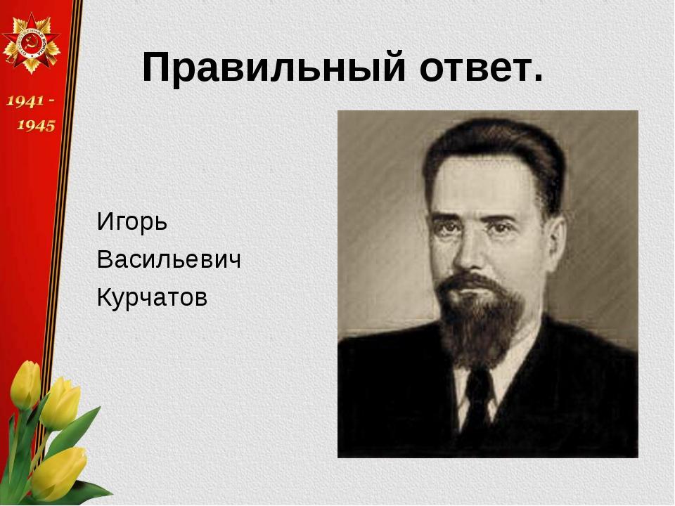 Правильный ответ. Игорь Васильевич Курчатов