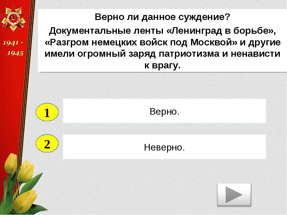 2 Неверно. Верно. 1 Верно ли данное суждение? Документальные ленты «Ленинград...